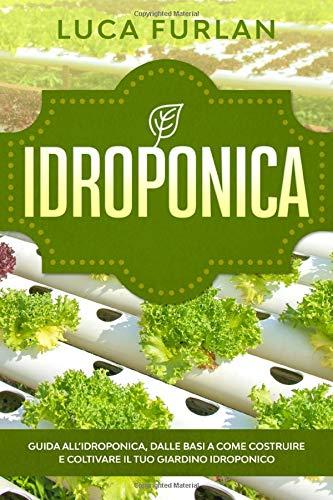 Idroponica: Guida all'idroponica, dalle basi a come costruire e coltivare  il tuo giardino idroponico.