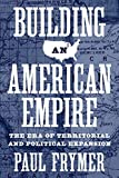 Building an American Empire: The Era of Territorial and Political Expansion (Princeton Studies in American Politics: Historical, International, and Comparative Perspectives (156))