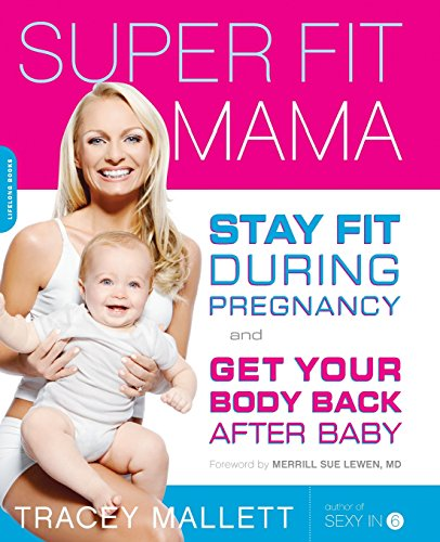 Super Fit Mama: Stay Fit During Pregnancy and Get Your Body Back after Baby