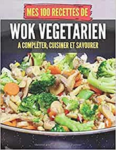 Mes 100 recettes de Wok végétarien - A compléter, cuisiner et savourer: Carnet, livre et cahier de cuisine à écrire, remplir & compléter soi-même I ... à la manière d'une poêle et de façon rapide !