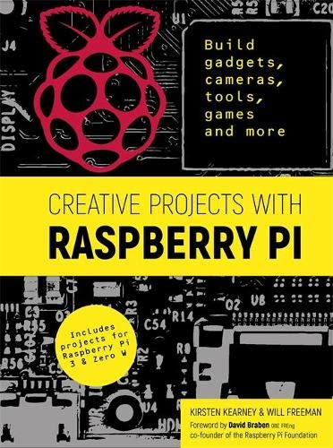 Creative Projects with Raspberry Pi: Build gadgets, cameras, tools, games and more with this guide to Raspberry Pi: Foreword by David Braben OBE FREng co-founder of Raspberry Pi Foundation