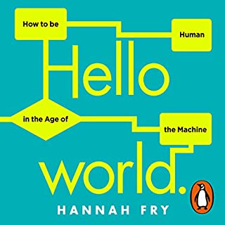 Hello World     How to Be Human in the Age of the Machine              Written by:                                                                                                                                 Hannah Fry                               Narrated by:                                                                                                                                 Hannah Fry                      Length: 6 hrs and 51 mins     7 ratings     Overall 4.6