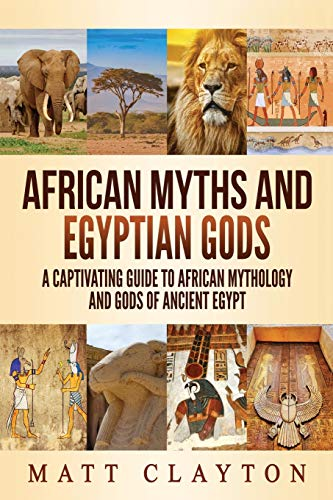 African Myths and Egyptian Gods: A Captivating Guide to African Mythology and Gods of Ancient Egypt