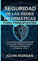 Seguridad de las Redes Informáticas para Principiantes: La Guía de Ciberseguridad para Aprender con un enfoque Top-Down las Acciones Defensivas para Protegerse de los Peligros de la Red