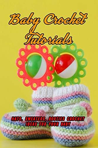 Baby Crochet Tutorials: Hats, Sweaters, Booties Crochet Ideas For Your Baby: Baby Crochet Guide and Tutorials