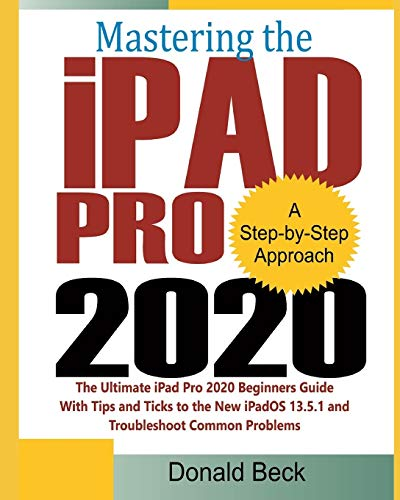 Mastering the iPad Pro 2020: The Ultimate iPad Pro 2020 Beginners Guide with Tips and Tricks to the New iPadOS 13.5.1 and Troubleshoot Common Problems