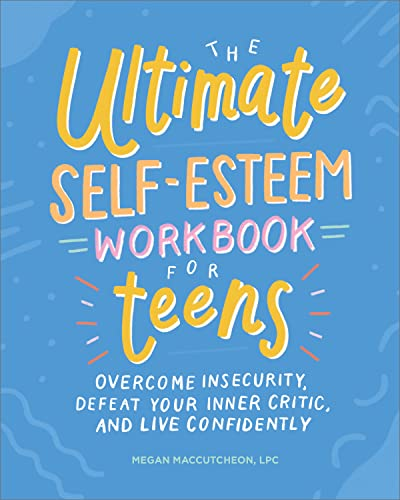 The Ultimate Self-Esteem Workbook for Teens: Overcome Insecurity, Defeat Your Inner Critic, and Live Confidently