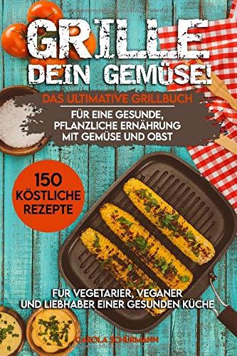 Grille dein Gemüse! Das ultimative Grillbuch für eine gesunde, pflanzliche Ernährung mit Gemüse und Obst: 150 köstliche Rezepte für Vegetarier, Veganer und Liebhaber einer gesunden Küche