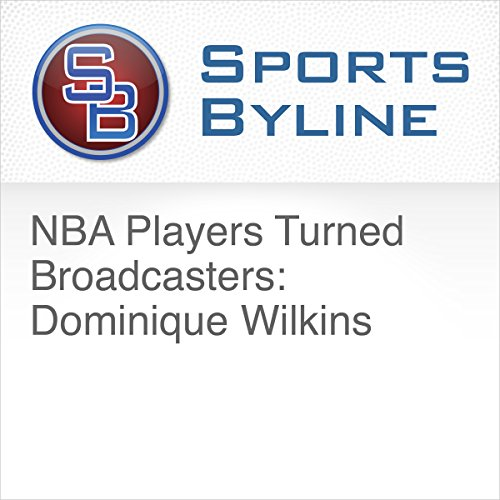 NBA Players Turned Broadcasters: Dominique Wilkins audiobook cover art