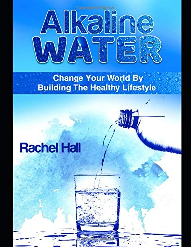 Alkaline Water: Change Your World By The Healthy Lifestyle