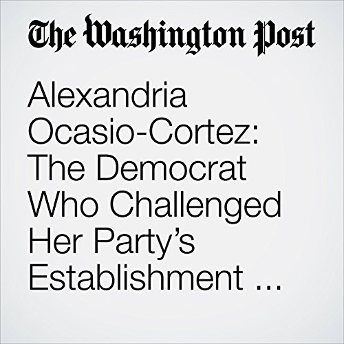 Alexandria Ocasio-Cortez: The Democrat Who Challenged Her Party's Establishment — and Won copertina