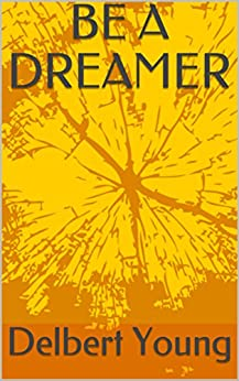 BE A DREAMER by [Delbert Young]