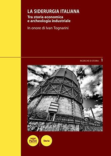 La siderurgia italiana. Tra storia economica e archeologia industriale. In onore di Ivan Tognarini.