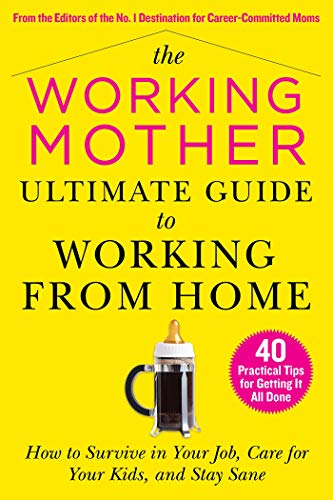 The Working Mother Ultimate Guide to Working From Home: How to Survive in Your Job, Care for Your Kids, and Stay Sane