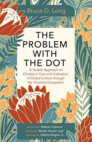 The Problem with The Dot: A Holistic Approach to Christians' Care and Cultivation of Global Culture through the Theatrical Ecosystem (English Edition)