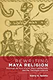 Rewriting Maya Religion: Domingo de Vico, K'iche' Maya Intellectuals, and the Theologia Indorum