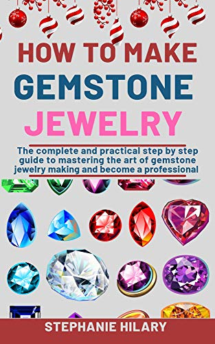 How To Make Gemstone Jewelry: The Complete And Practical Step By Step Guide To Mastering The Art Of Gemstone Jewelry Making And Become A Professional (English Edition)