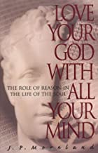 Love Your God with All Your Mind: The Role of Reason in the Life of the Soul by J. P. Moreland (1997-06-01)
