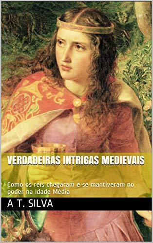 Verdadeiras Intrigas Medievais: Como os reis chegaram e se mantiveram no poder na Idade Média