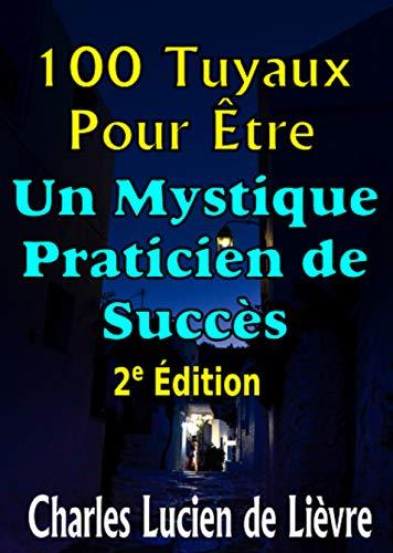 100 Tuyaux Pour Être un Mystique Praticien de Succès: Conseils utiles pour stimuler la pratique quotidienne et abandonner le bavardage inutile (French Edition)