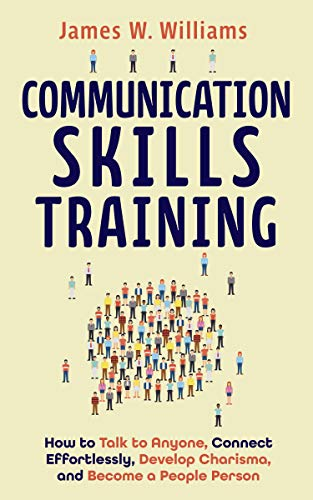 Communication Skills Training: How to Talk to Anyone, Connect Effortlessly, Develop Charisma, and Become a People Person (Practical Emotional Intelligence Book 8) (English Edition)