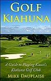 Golf Kiahuna: A Guide to Playing Kauai's Kiahuna Golf Club (Golf Kauai: A Detailed Guide to Golf Courses on Hawaii s Garden Isle)