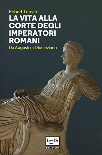 La vita alla corte degli imperatori romani. Da Augusto a Diocleziano