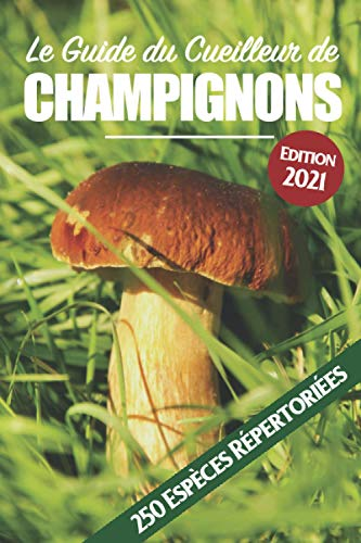 Le Guide Essentiel du Cueilleur de Champignons: 250 Espèces de France et d'Europe Répertoriées.