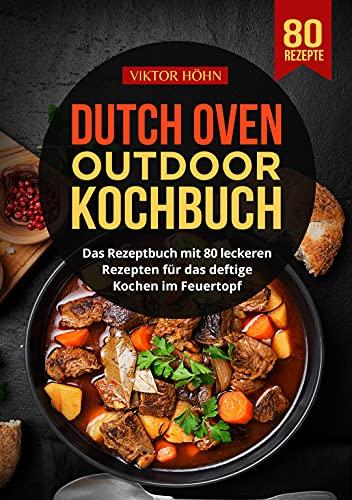 Dutch Oven Outdoor Kochbuch: Das Rezeptbuch mit 80 leckeren Rezepten für das deftige Kochen im Feuertopf