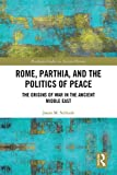 Rome, Parthia, and the Politics of Peace: The Origins of War in the Ancient Middle East (Routledge Studies in Ancient History)