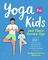 Yoga for Kids and Their Grown-Ups: 100+ Fun Yoga and Mindfulness Activities to Practice Together Front Cover