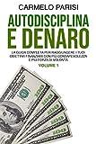 AUTODISCIPLINA E DENARO: La Guida Completa per Raggiungere I Tuoi Obiettivi Finanziari con...