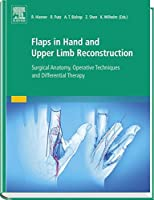 Flaps in Hand and Upper Limb Reconstruction: Surgical Anatomy, Operative Techniques and Differential Therapy by Unknown(2015-10)