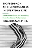 Biofeedback and Mindfulness in Everyday Life: Practical Solutions for Improving Your Health and Performance