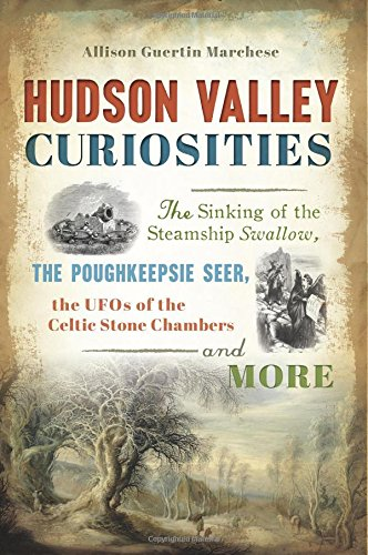 Hudson Valley Curiosities: The Sinking of the Steamship Swallow, the Poughkeepsie Seer, the UFOs of the Celtic Stone Chambers and More (American Legends)