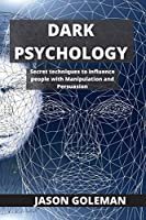 Dark Psychology: Secret techniques to influence people with Manipulation and Persuasion