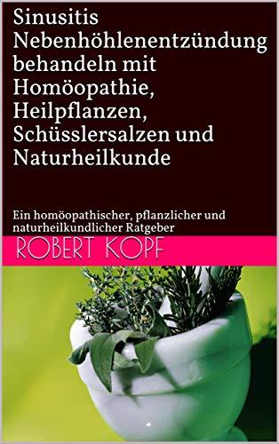 Sinusitis - Nebenhöhlenentzündung behandeln mit Homöopathie, Heilpflanzen, Schüsslersalzen und Naturheilkunde: Ein homöopathischer, pflanzlicher und naturheilkundlicher Ratgeber