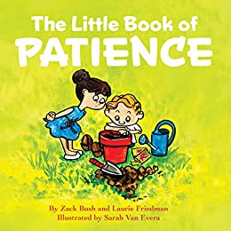 The Little Book of Patience: (Children's Book about Patience, Learning How to Wait, Waiting Is Not Easy, Kids Ages 3 10, Preschool, Kindergarten, First Grade) by [Zack Bush, Laurie Friedman]