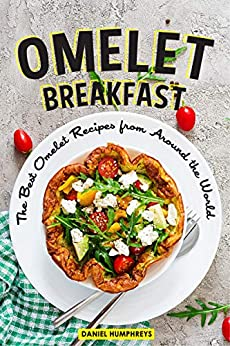 Omelet Breakfast: The Best Omelet Recipes from Around the World by [Daniel Humphreys]