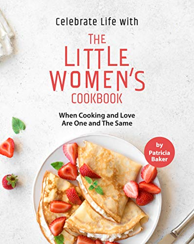 Celebrate Life with The Little Women's Cookbook: When Cooking and Love Are One and The Same by [Patricia Baker]
