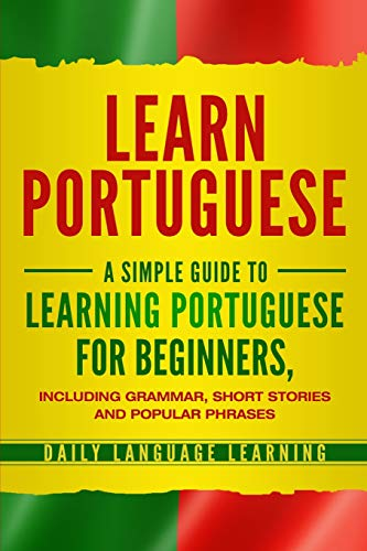 Compare Textbook Prices for Learn Portuguese: A Simple Guide to Learning Portuguese for Beginners, Including Grammar, Short Stories and Popular Phrases  ISBN 9781647480219 by Learning, Daily Language