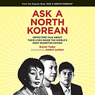 Ask a North Korean     Defectors Talk About Their Lives Inside the World's Most Secretive Nation              Written by:                                                                                                                                 Daniel Tudor,                                                                                        Andrei Lankov - foreword                               Narrated by:                                                                                                                                 P. J. Ochlan,                                                                                        Greta Jung                      Length: 9 hrs and 28 mins     17 ratings     Overall 4.5