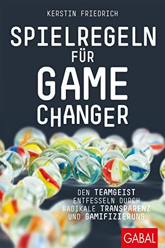 Spielregeln für Game Changer: Den Teamgeist entfesseln durch radikale Transparenz und Gamifizierung (Dein Business)