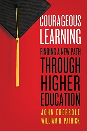 Courageous Learning: Finding a New Path through Higher Education by John Ebersole (2011-10-10)