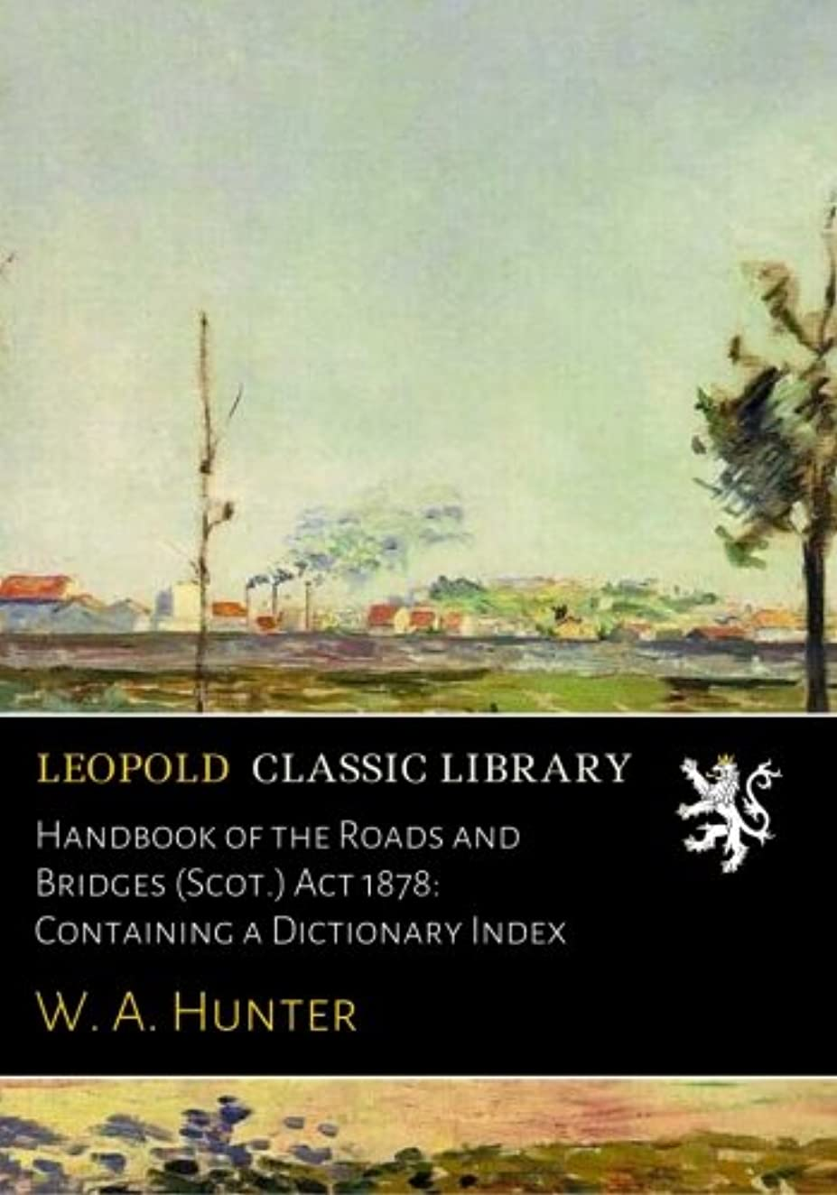Handbook of the Roads and Bridges (Scot.) Act 1878: Containing a Dictionary Index