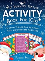 The Insanely Festive Activity Book For Kids: Christmas Themed Color By Number, Maze, and Connect The Dot Puzzles