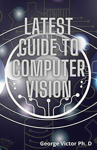 Latest Guide To Computer Vision : The Complete Advanced Computer Vision And Accessible Approach (English Edition)