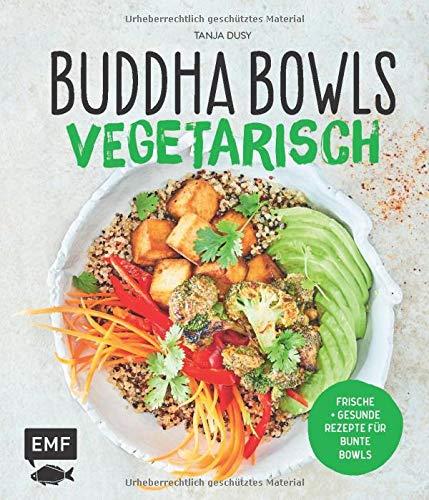 Buddha Bowls – Vegetarisch: Frische und gesunde Rezepte für bunte Bowls
