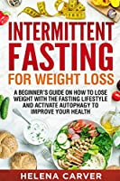 Intermittent Fasting for Weight Loss: A Beginners Guide on How To Lose Weight with the Fasting Lifestyle and Activate Autophagy to Improve Your Health