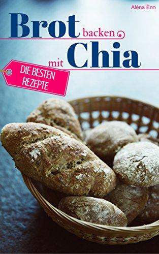 Brot backen mit Chia Samen - Die besten Rezepte für Anfänger und Fortgeschrittene: Das Rezeptbuch - Selber backen für Genießer - Brot backen in Perfektion (Backen - die besten Rezepte)